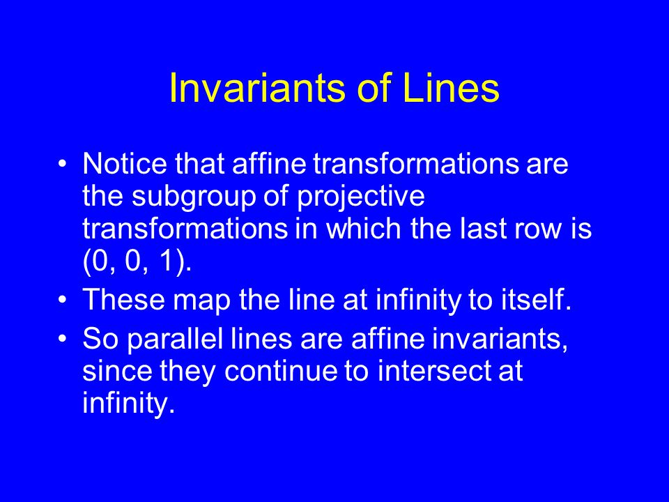 Invariants of Lines Notice that affine transformations are the subgroup of projective transformations in which the last row is (0, 0, 1).