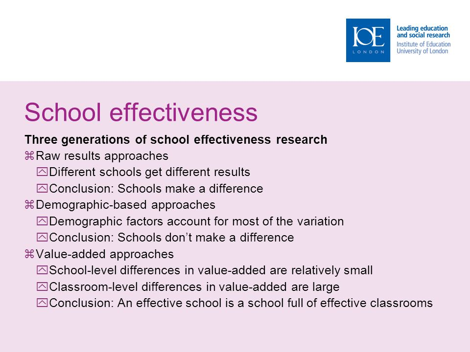 School effectiveness Three generations of school effectiveness research  Raw results approaches  Different schools get different results  Conclusion: Schools make a difference  Demographic-based approaches  Demographic factors account for most of the variation  Conclusion: Schools don't make a difference  Value-added approaches  School-level differences in value-added are relatively small  Classroom-level differences in value-added are large  Conclusion: An effective school is a school full of effective classrooms