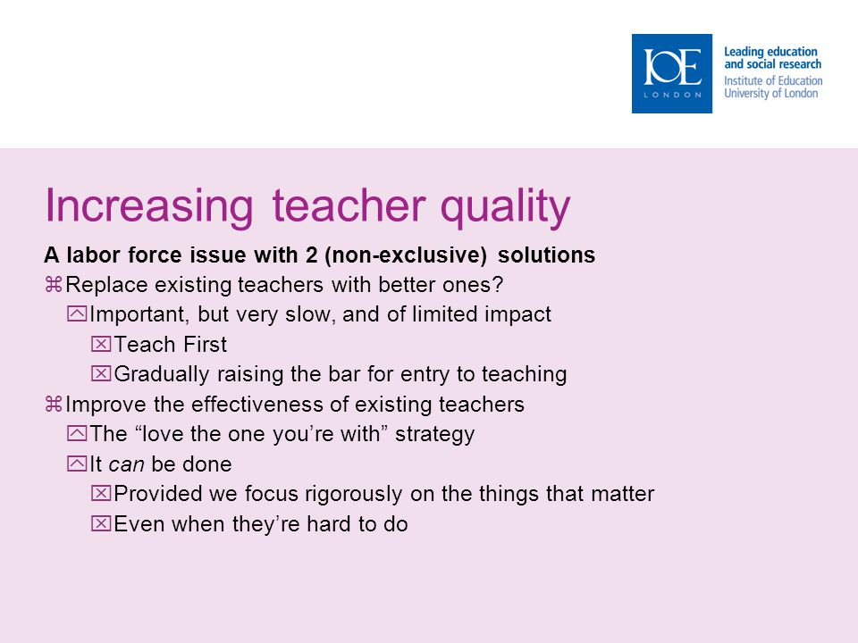 Increasing teacher quality A labor force issue with 2 (non-exclusive) solutions  Replace existing teachers with better ones.