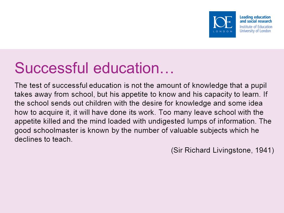 Successful education… The test of successful education is not the amount of knowledge that a pupil takes away from school, but his appetite to know and his capacity to learn.