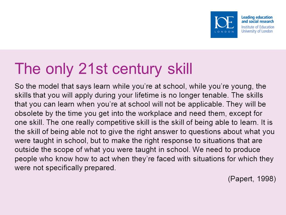 The only 21st century skill So the model that says learn while you're at school, while you're young, the skills that you will apply during your lifetime is no longer tenable.