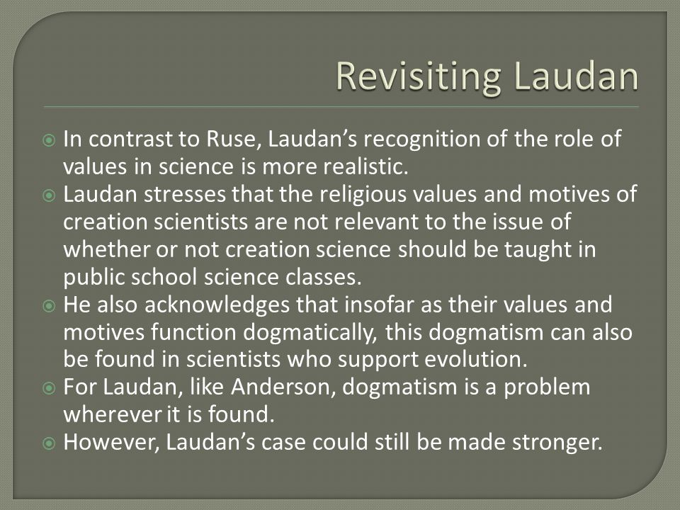  In contrast to Ruse, Laudan's recognition of the role of values in science is more realistic.  Laudan stresses that the religious values and motive