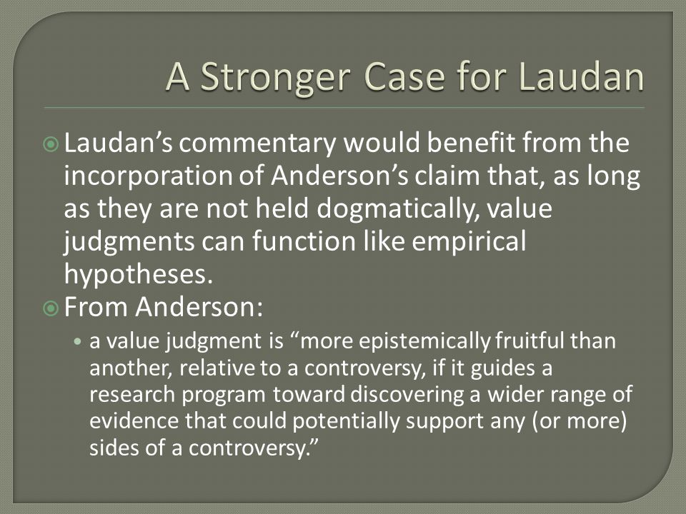  Laudan's commentary would benefit from the incorporation of Anderson's claim that, as long as they are not held dogmatically, value judgments can fu