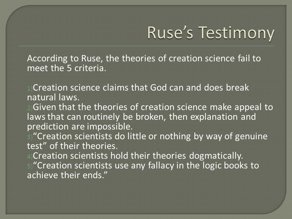 According to Ruse, the theories of creation science fail to meet the 5 criteria. 1) Creation science claims that God can and does break natural laws.