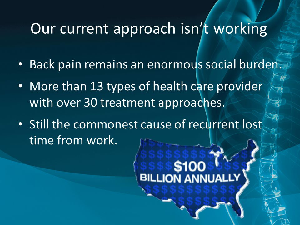 Our current approach isn't working Back pain remains an enormous social burden. More than 13 types of health care provider with over 30 treatment appr