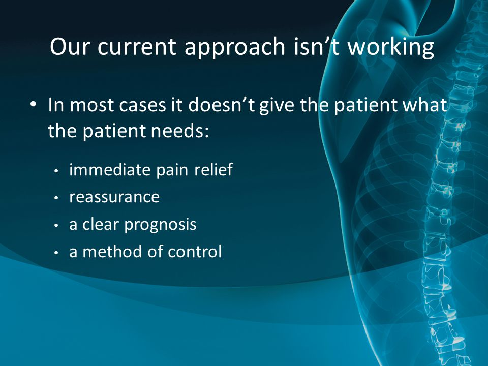Our current approach isn't working In most cases it doesn't give the patient what the patient needs: immediate pain relief reassurance a clear prognosis a method of control