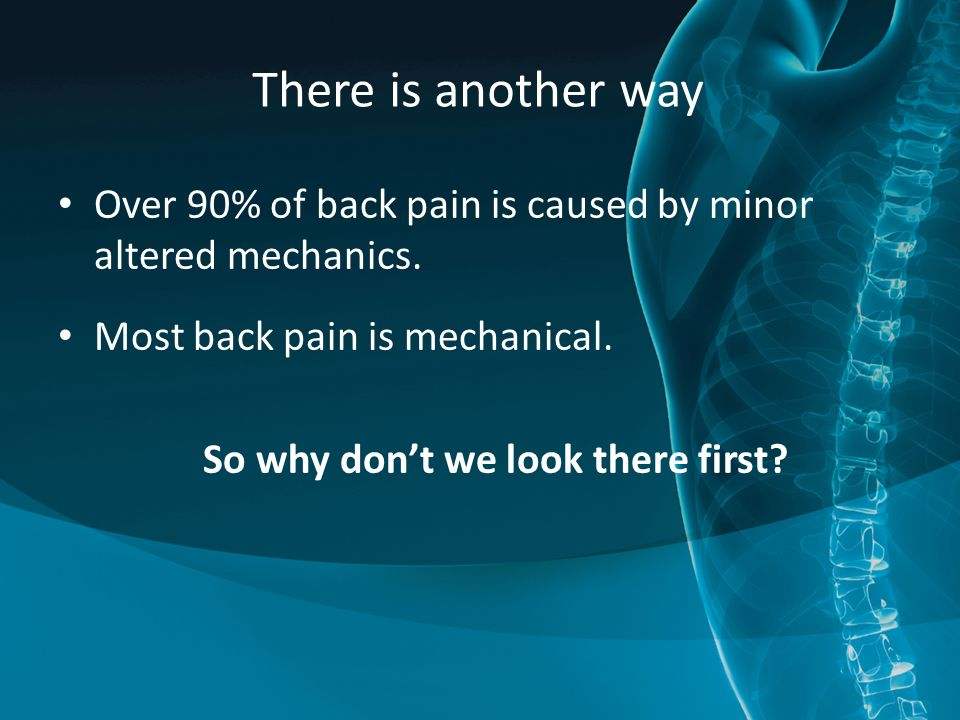Over 90% of back pain is caused by minor altered mechanics. Most back pain is mechanical. So why don't we look there first? There is another way