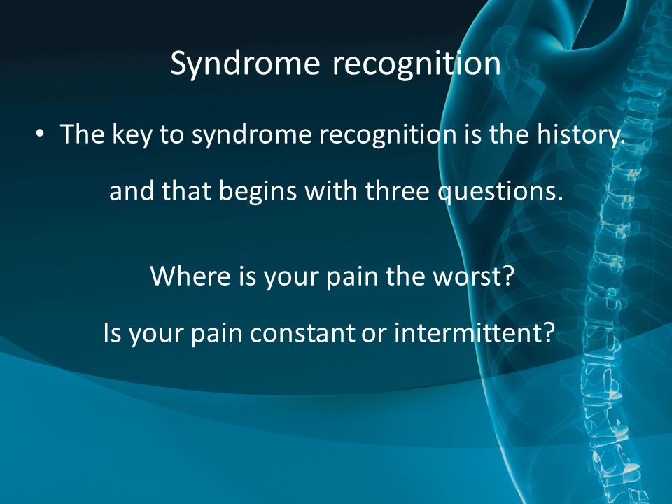 Syndrome recognition The key to syndrome recognition is the history. and that begins with three questions. Where is your pain the worst? Is your pain