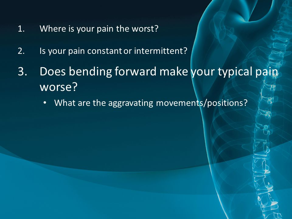 1.Where is your pain the worst? 2.Is your pain constant or intermittent? 3.Does bending forward make your typical pain worse? What are the aggravating