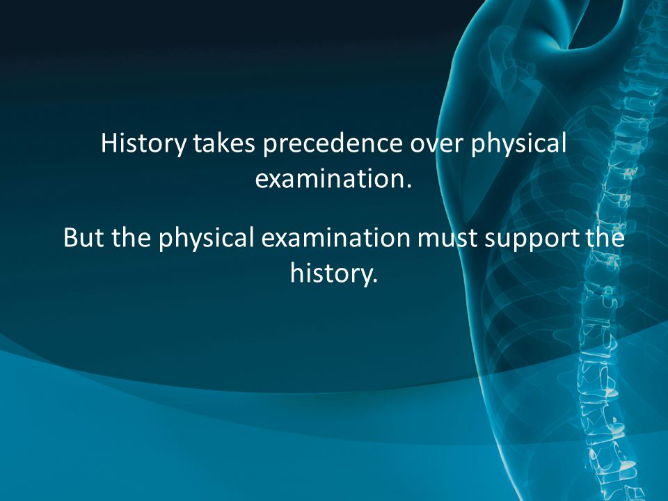 History takes precedence over physical examination. But the physical examination must support the history.