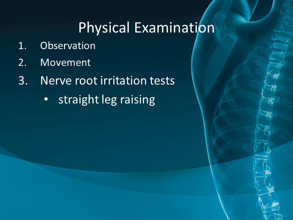 Physical Examination 1.Observation 2.Movement 3.Nerve root irritation tests straight leg raising