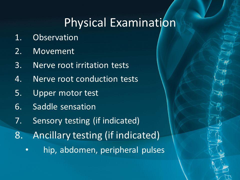 Physical Examination 1.Observation 2.Movement 3.Nerve root irritation tests 4.Nerve root conduction tests 5.Upper motor test 6.Saddle sensation 7.Sensory testing (if indicated) 8.Ancillary testing (if indicated) hip, abdomen, peripheral pulses