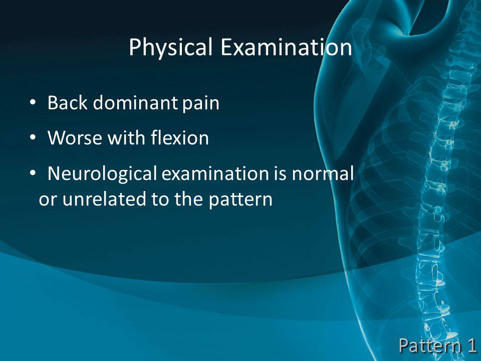 Physical Examination Back dominant pain Worse with flexion Neurological examination is normal or unrelated to the pattern