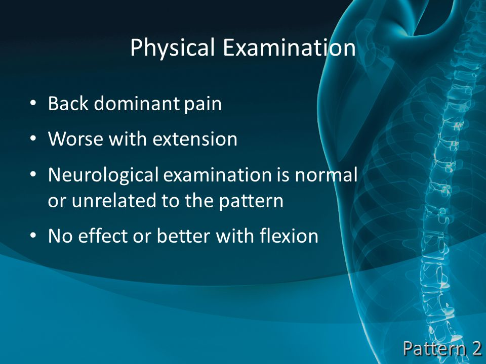 Physical Examination Back dominant pain Worse with extension Neurological examination is normal or unrelated to the pattern No effect or better with flexion