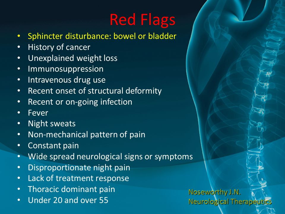 Red Flags Sphincter disturbance: bowel or bladder History of cancer Unexplained weight loss Immunosuppression Intravenous drug use Recent onset of str