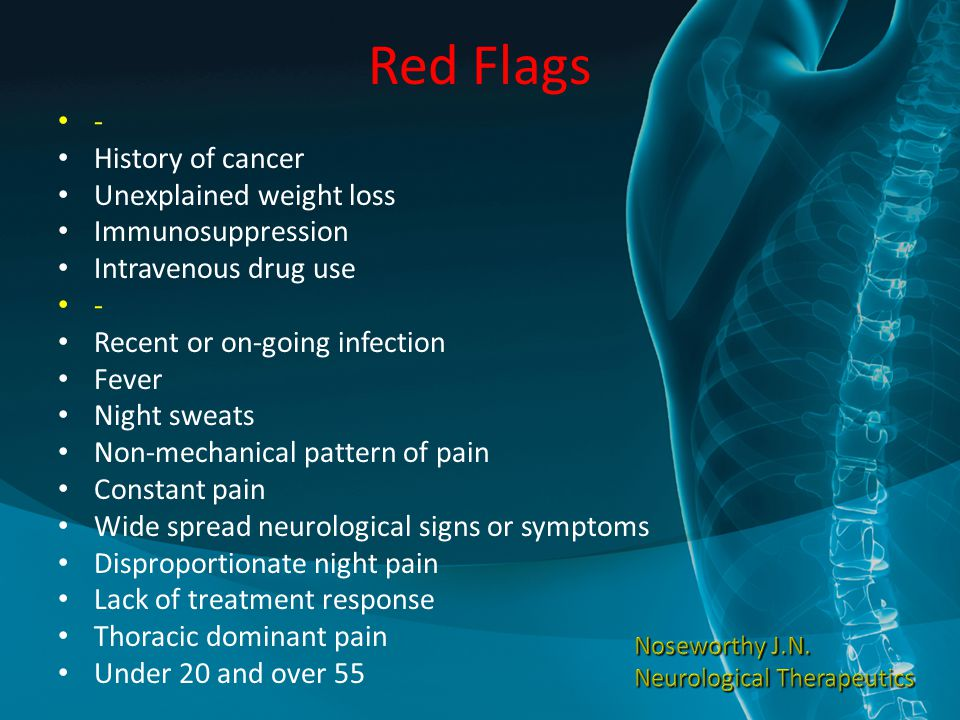 Red Flags - History of cancer Unexplained weight loss Immunosuppression Intravenous drug use - Recent or on-going infection Fever Night sweats Non-mec