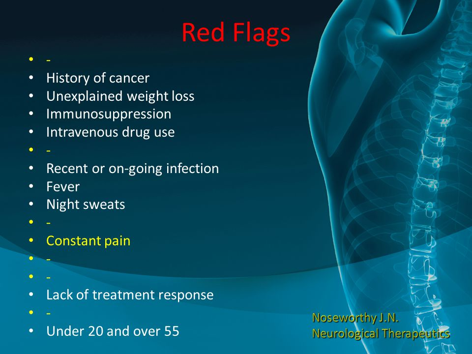 Red Flags - History of cancer Unexplained weight loss Immunosuppression Intravenous drug use - Recent or on-going infection Fever Night sweats - Const