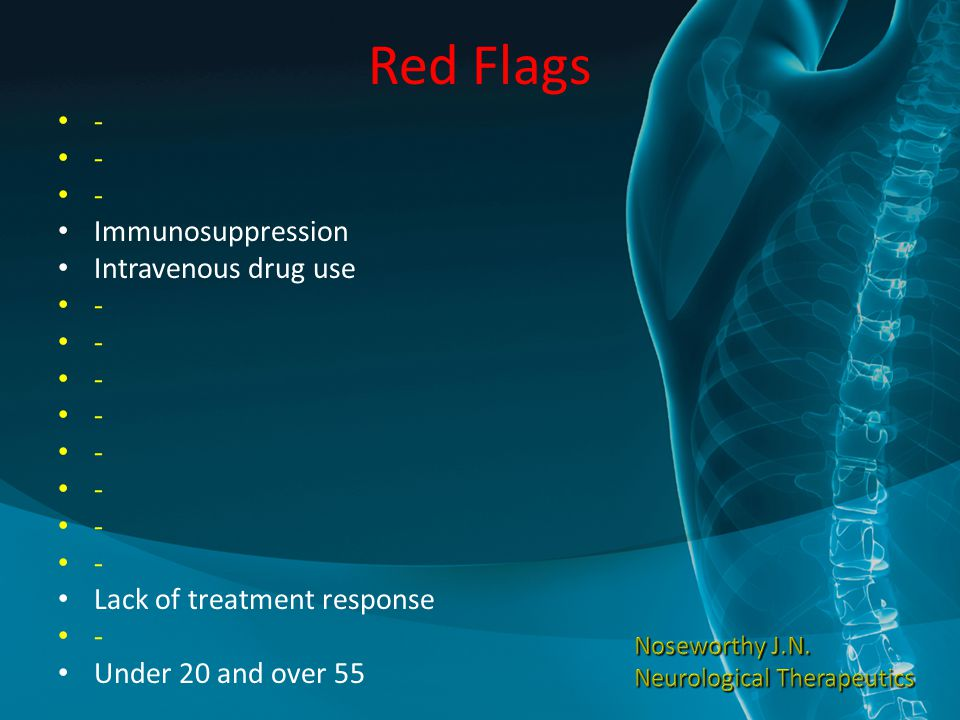 Red Flags - Immunosuppression Intravenous drug use - Lack of treatment response - Under 20 and over 55