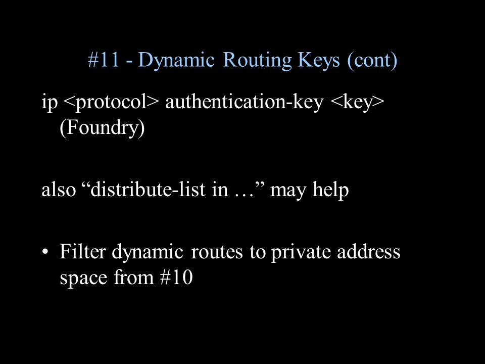 #11 - Dynamic Routing Keys (cont) ip authentication-key (Foundry) also distribute-list in … may help Filter dynamic routes to private address space from #10