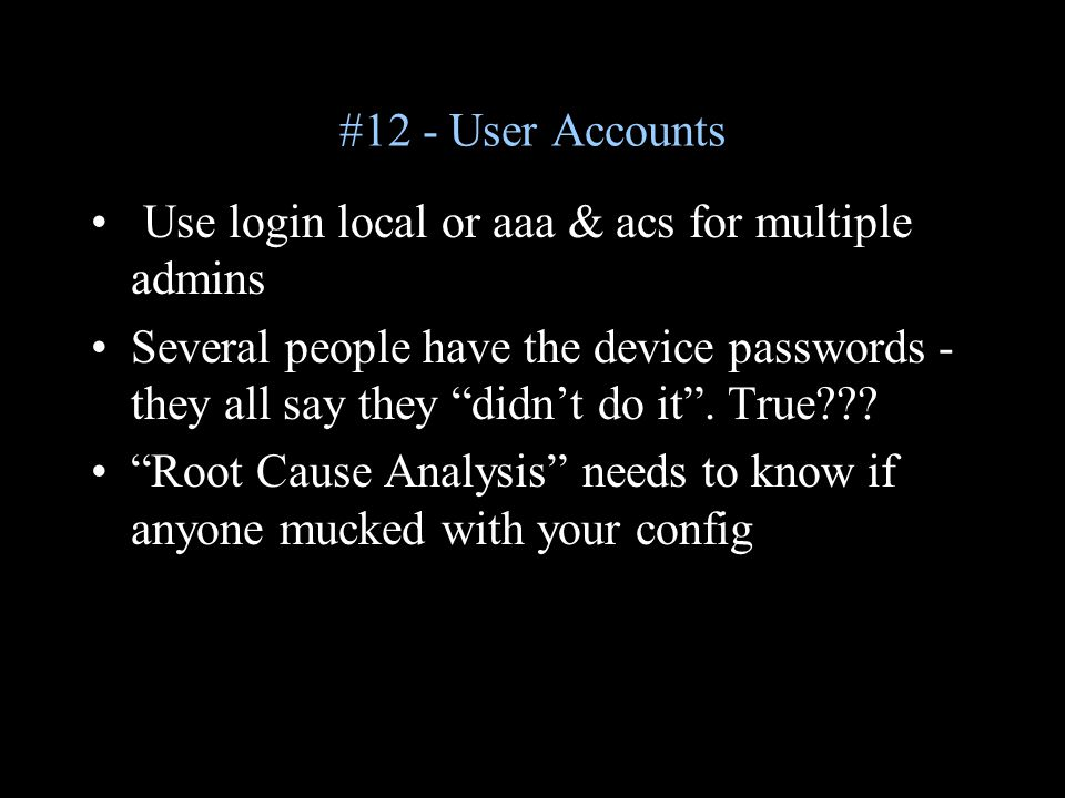 #12 - User Accounts Use login local or aaa & acs for multiple admins Several people have the device passwords - they all say they didn't do it .