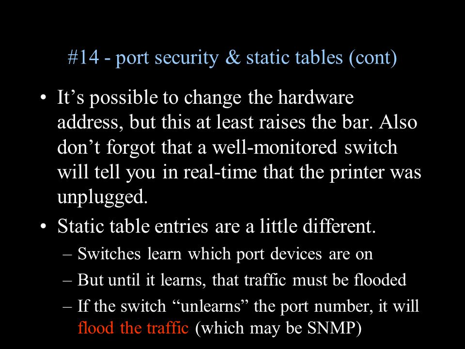 #14 - port security & static tables (cont) It's possible to change the hardware address, but this at least raises the bar. Also don't forgot that a we