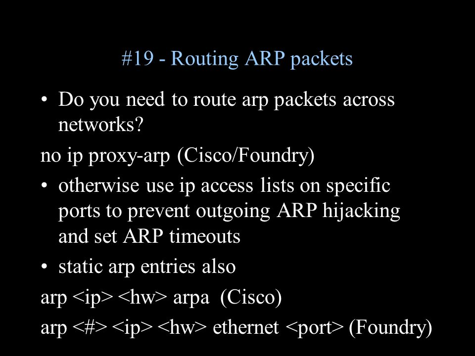 #19 - Routing ARP packets Do you need to route arp packets across networks? no ip proxy-arp (Cisco/Foundry) otherwise use ip access lists on specific