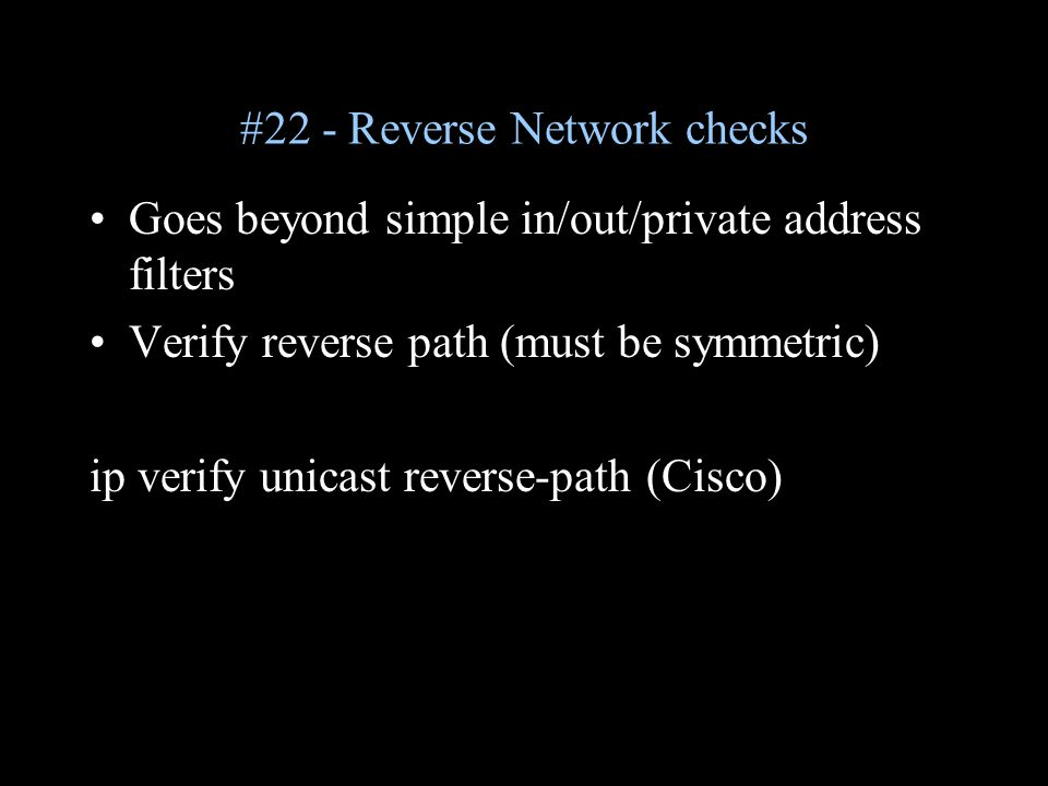 #22 - Reverse Network checks Goes beyond simple in/out/private address filters Verify reverse path (must be symmetric) ip verify unicast reverse-path (Cisco)