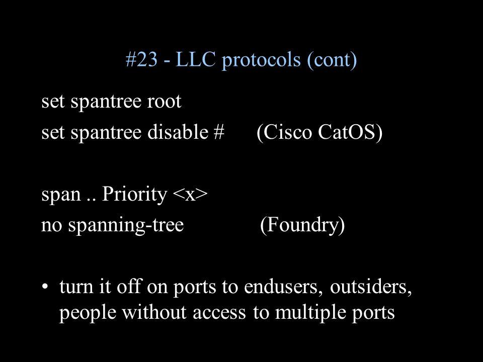 #23 - LLC protocols (cont) set spantree root set spantree disable # (Cisco CatOS) span..
