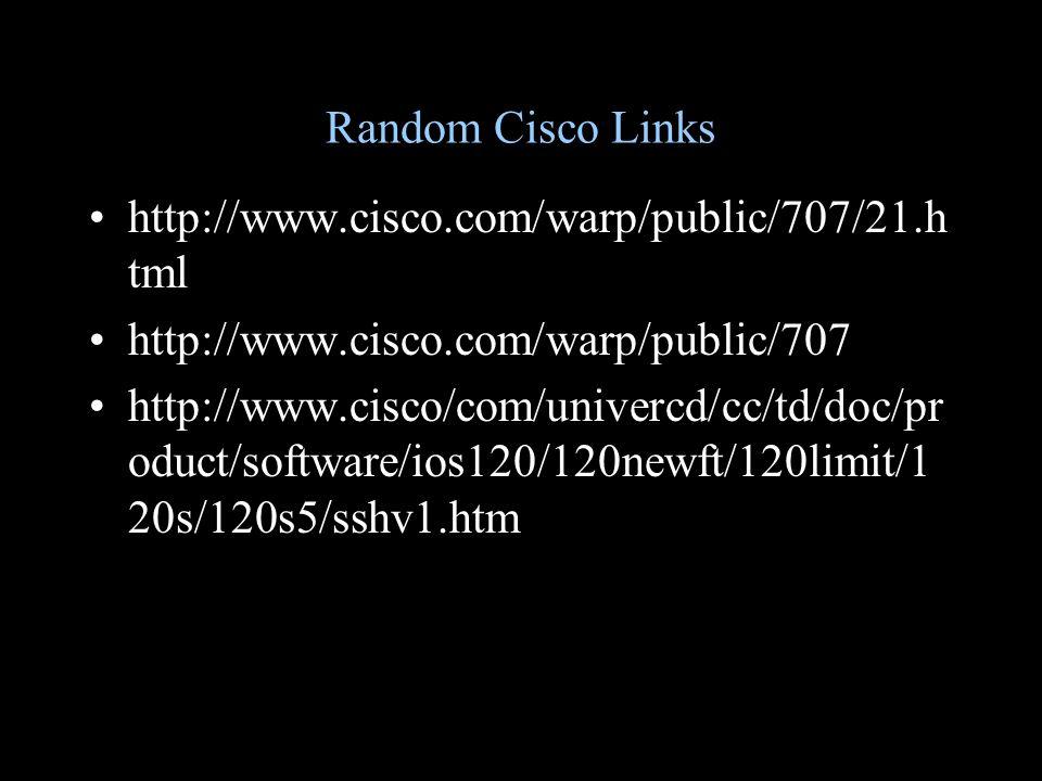 Random Cisco Links http://www.cisco.com/warp/public/707/21.h tml http://www.cisco.com/warp/public/707 http://www.cisco/com/univercd/cc/td/doc/pr oduct/software/ios120/120newft/120limit/1 20s/120s5/sshv1.htm
