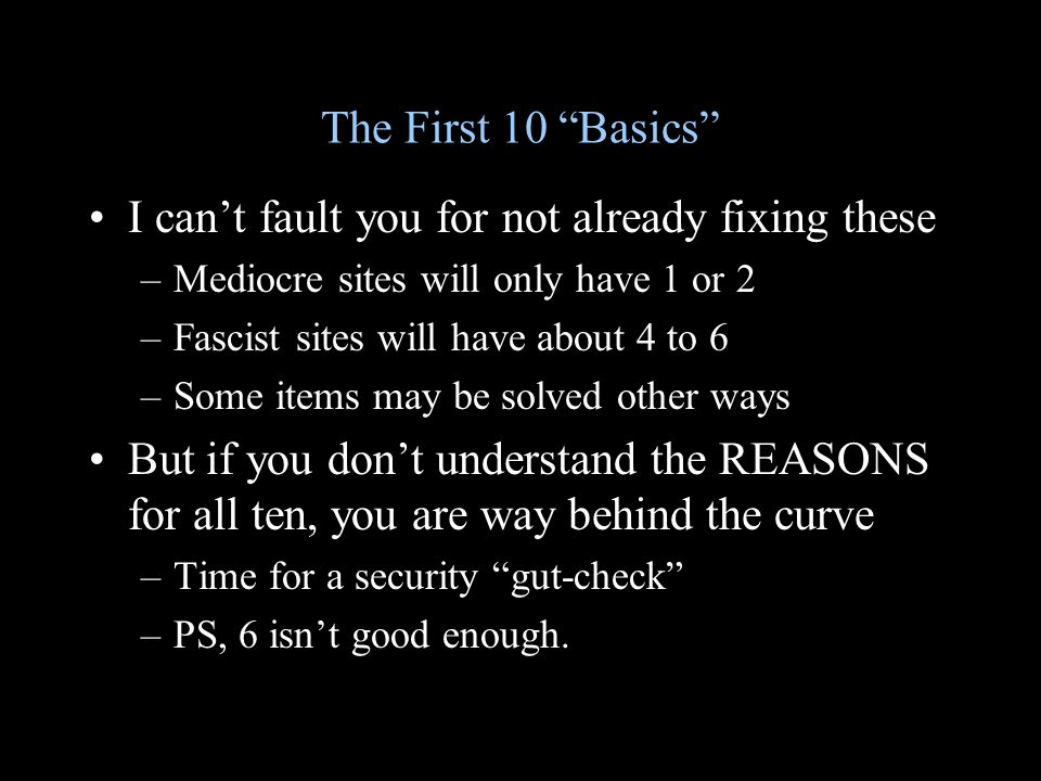 The First 10 Basics I can't fault you for not already fixing these –Mediocre sites will only have 1 or 2 –Fascist sites will have about 4 to 6 –Some items may be solved other ways But if you don't understand the REASONS for all ten, you are way behind the curve –Time for a security gut-check –PS, 6 isn't good enough.