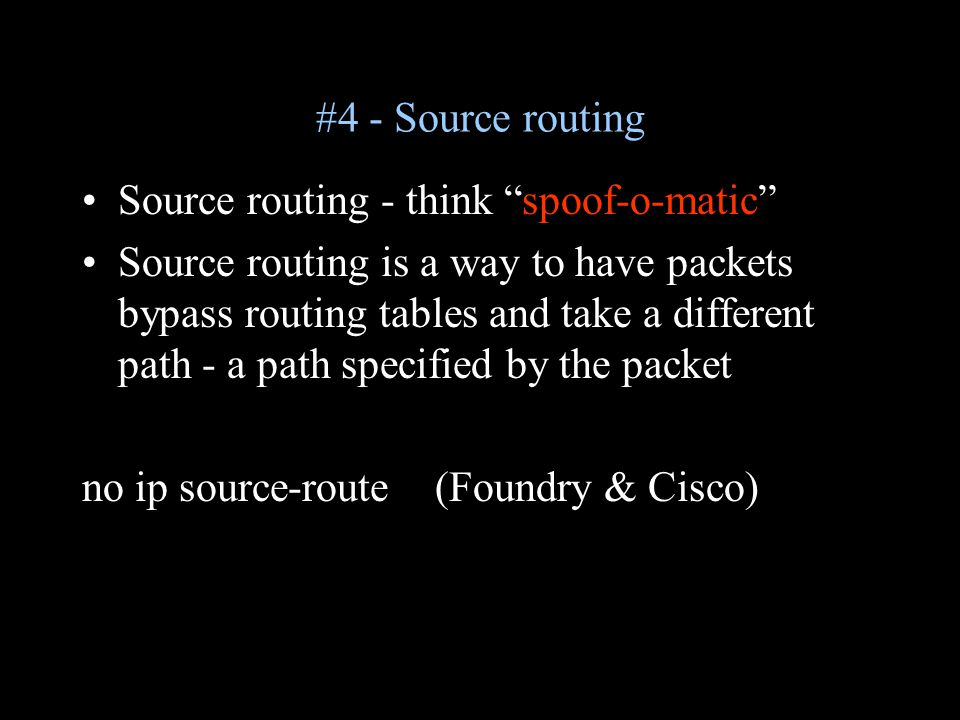 #4 - Source routing Source routing - think spoof-o-matic Source routing is a way to have packets bypass routing tables and take a different path - a path specified by the packet no ip source-route (Foundry & Cisco)