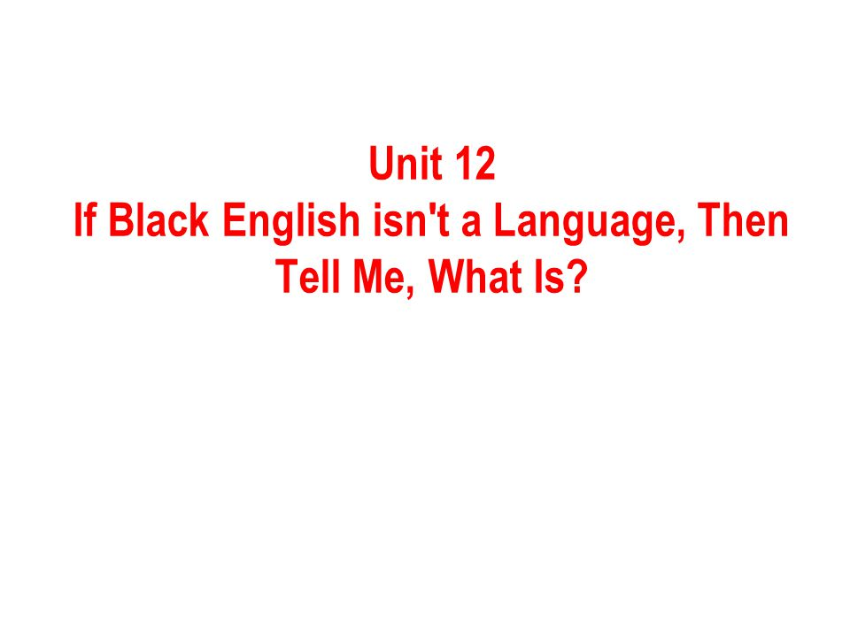 Unit 12 If Black English isn't a Language, Then Tell Me, What Is?