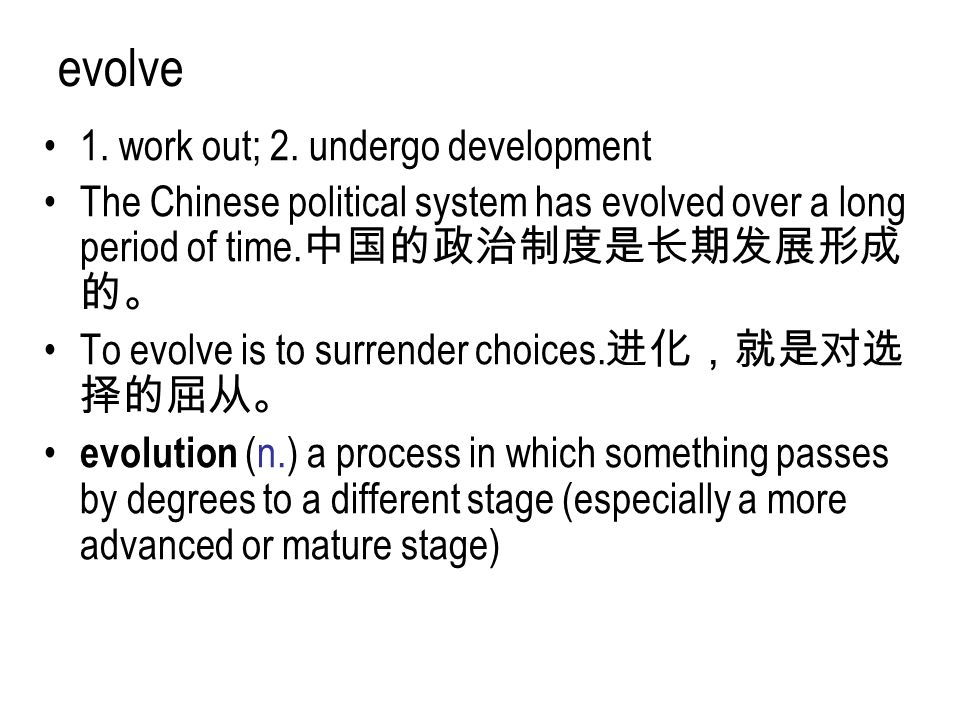 evolve 1. work out; 2. undergo development The Chinese political system has evolved over a long period of time. 中国的政治制度是长期发展形成 的。 To evolve is to surr