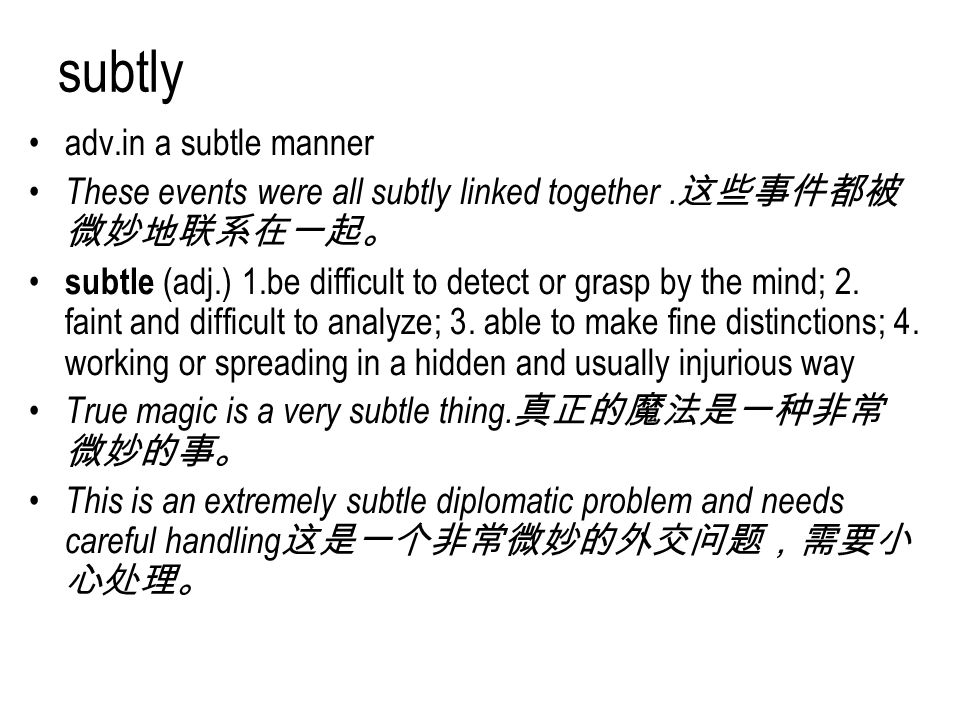 subtly adv.in a subtle manner These events were all subtly linked together. 这些事件都被 微妙地联系在一起。 subtle (adj.) 1.be difficult to detect or grasp by the mi
