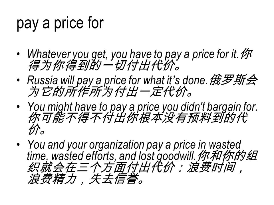 pay a price for Whatever you get, you have to pay a price for it. 你 得为你得到的一切付出代价。 Russia will pay a price for what it's done. 俄罗斯会 为它的所作所为付出一定代价。 You