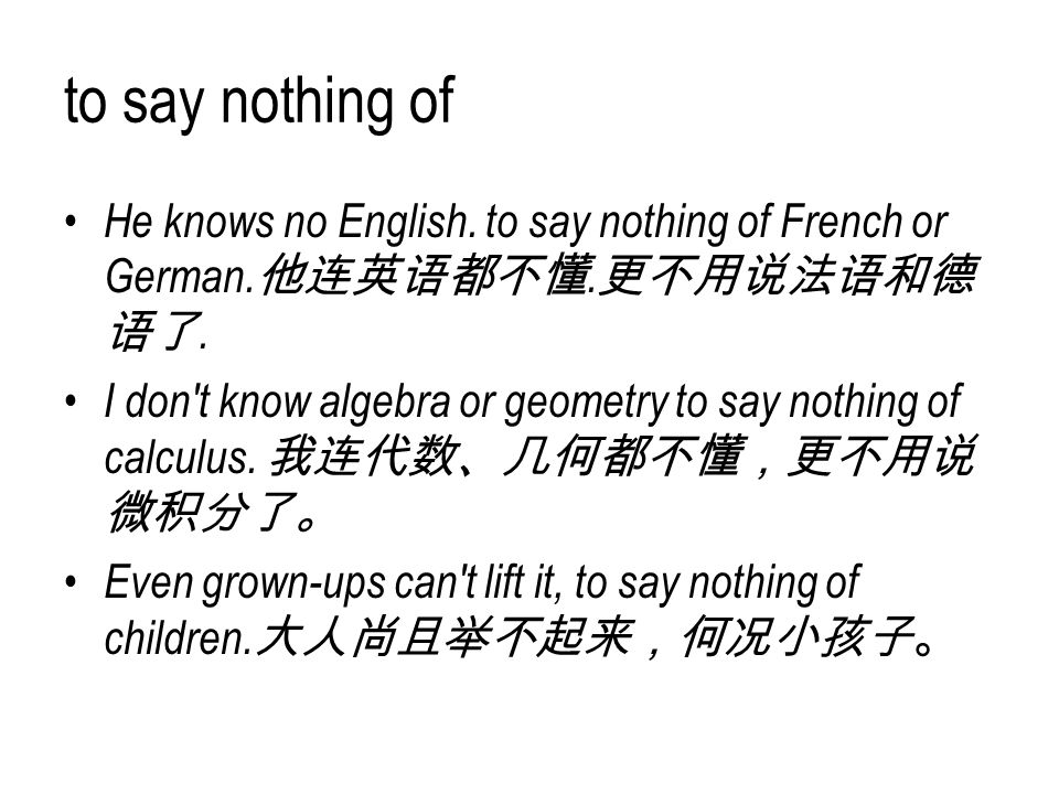 to say nothing of He knows no English. to say nothing of French or German. 他连英语都不懂. 更不用说法语和德 语了. I don't know algebra or geometry to say nothing of ca