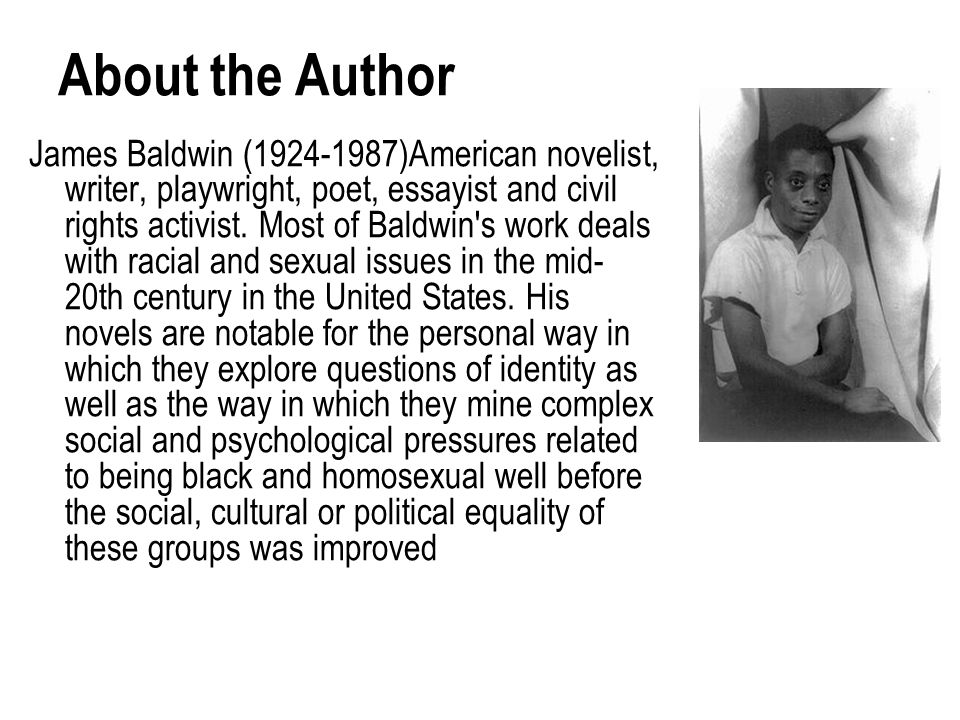 About the Author James Baldwin (1924-1987)American novelist, writer, playwright, poet, essayist and civil rights activist. Most of Baldwin's work deal