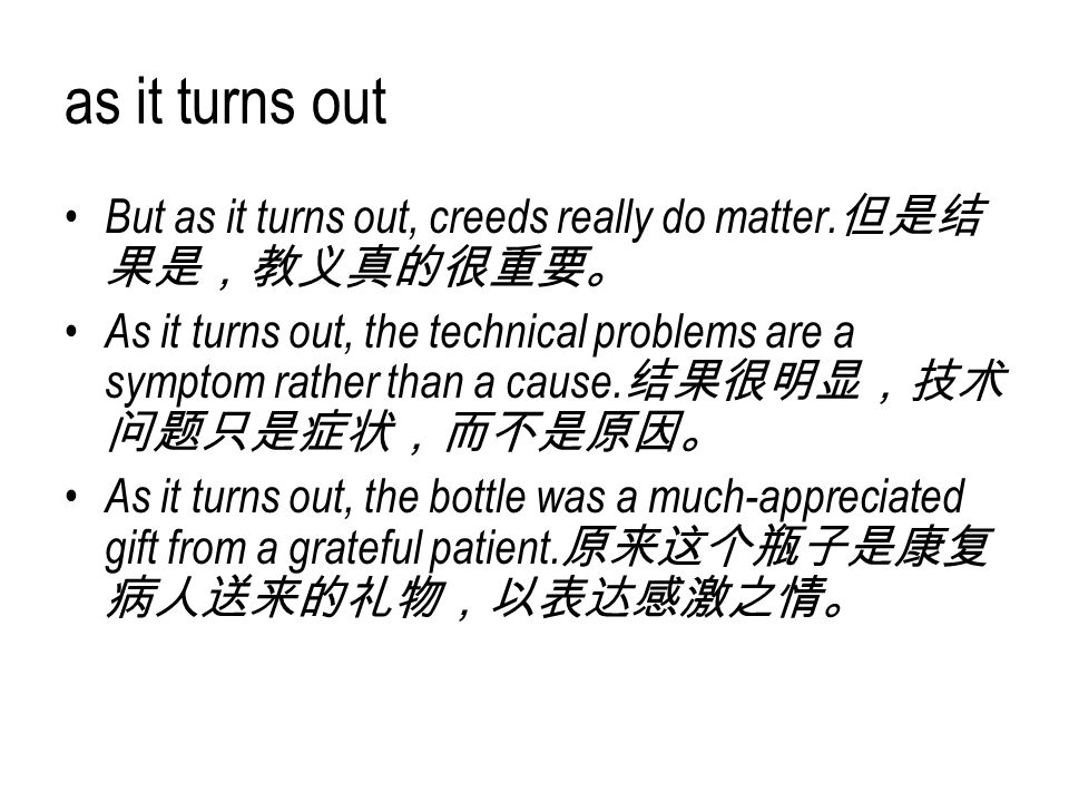 as it turns out But as it turns out, creeds really do matter. 但是结 果是,教义真的很重要。 As it turns out, the technical problems are a symptom rather than a caus