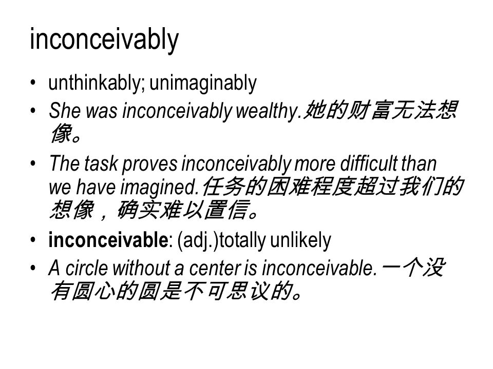 inconceivably unthinkably; unimaginably She was inconceivably wealthy. 她的财富无法想 像。 The task proves inconceivably more difficult than we have imagined.