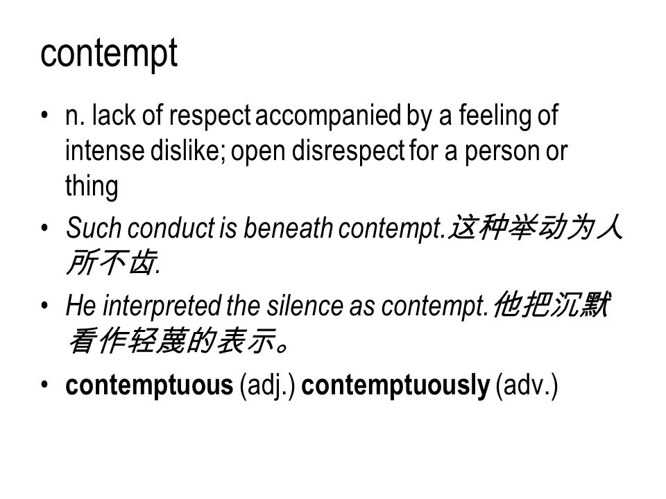 contempt n. lack of respect accompanied by a feeling of intense dislike; open disrespect for a person or thing Such conduct is beneath contempt. 这种举动为