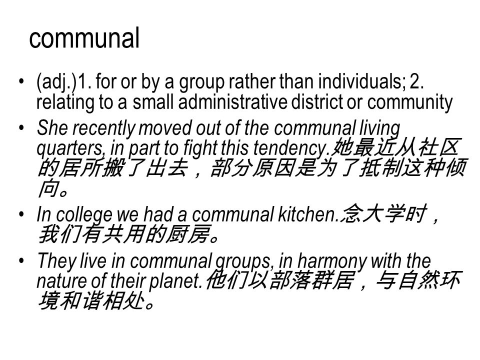 communal (adj.)1. for or by a group rather than individuals; 2. relating to a small administrative district or community She recently moved out of the