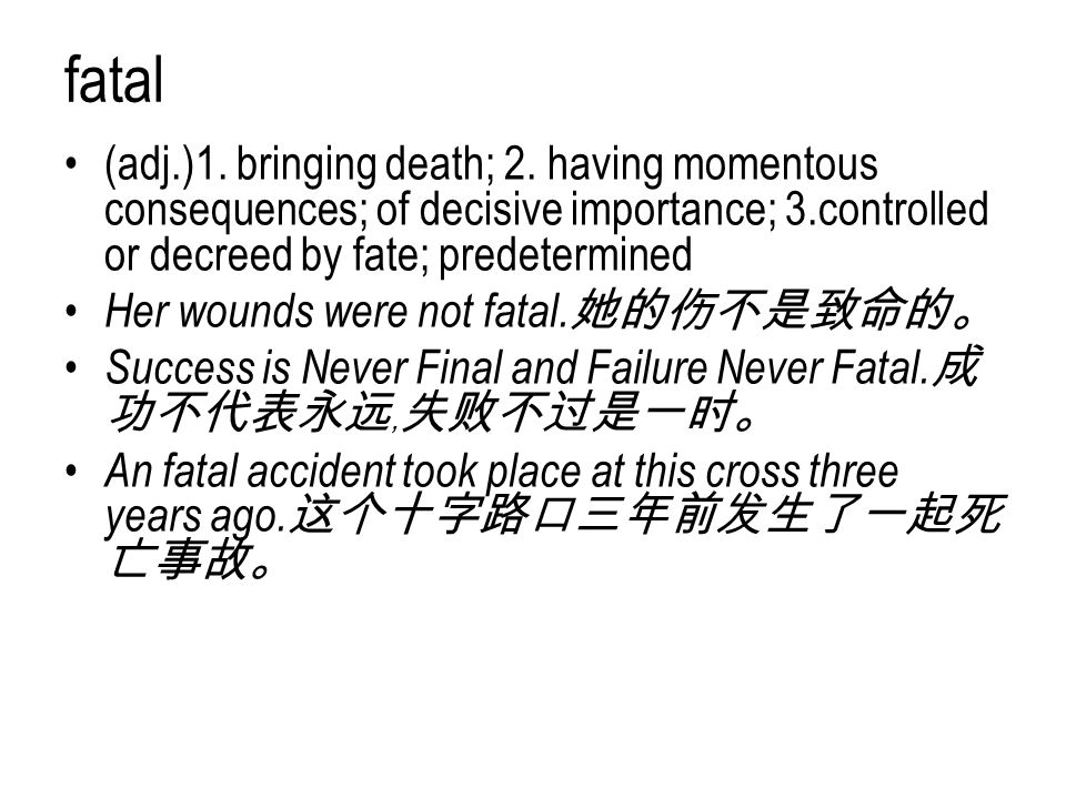 fatal (adj.)1. bringing death; 2. having momentous consequences; of decisive importance; 3.controlled or decreed by fate; predetermined Her wounds wer