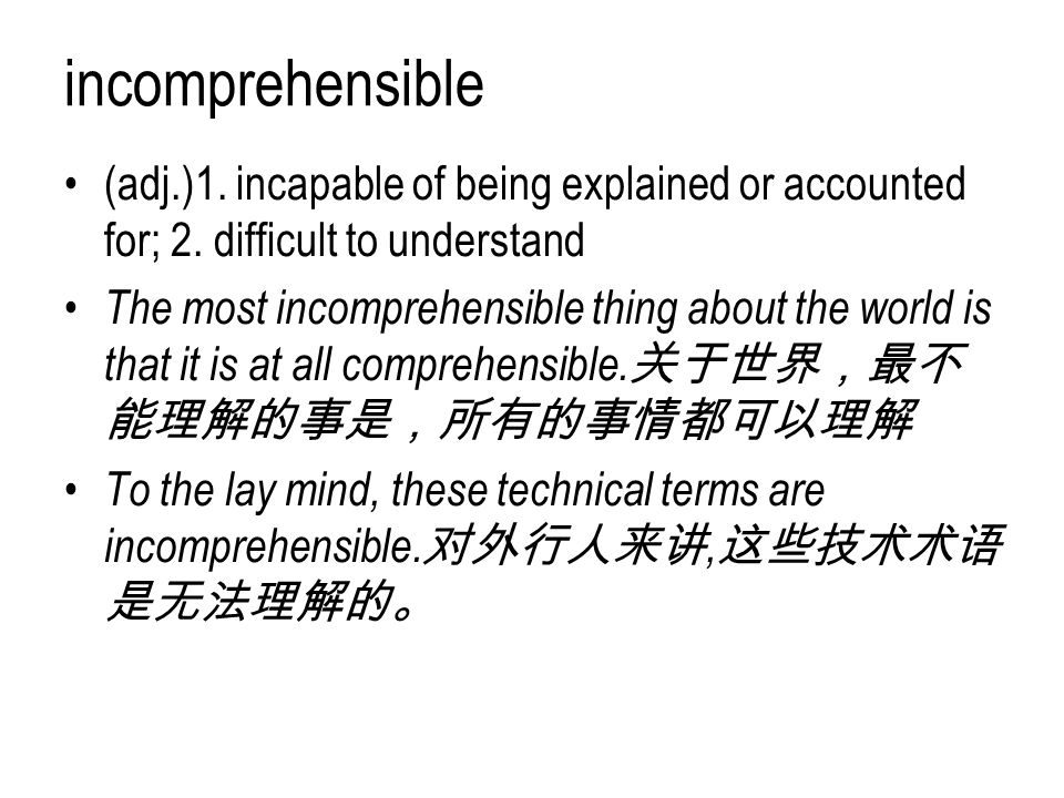 incomprehensible (adj.)1. incapable of being explained or accounted for; 2. difficult to understand The most incomprehensible thing about the world is