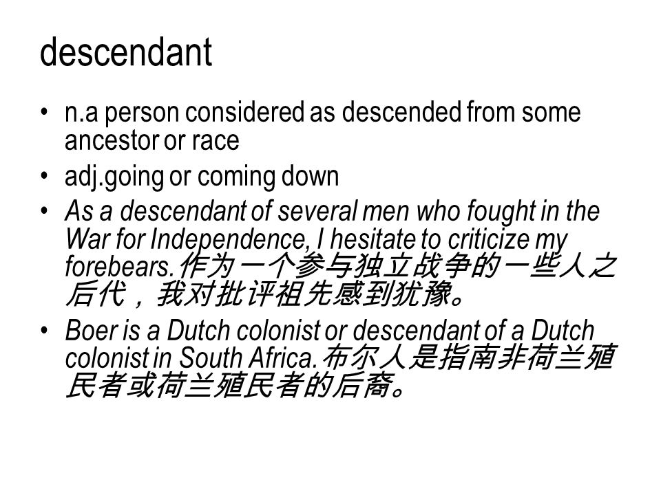 descendant n.a person considered as descended from some ancestor or race adj.going or coming down As a descendant of several men who fought in the War