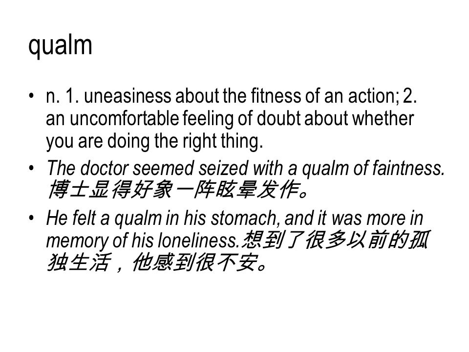 qualm n. 1. uneasiness about the fitness of an action; 2. an uncomfortable feeling of doubt about whether you are doing the right thing. The doctor se