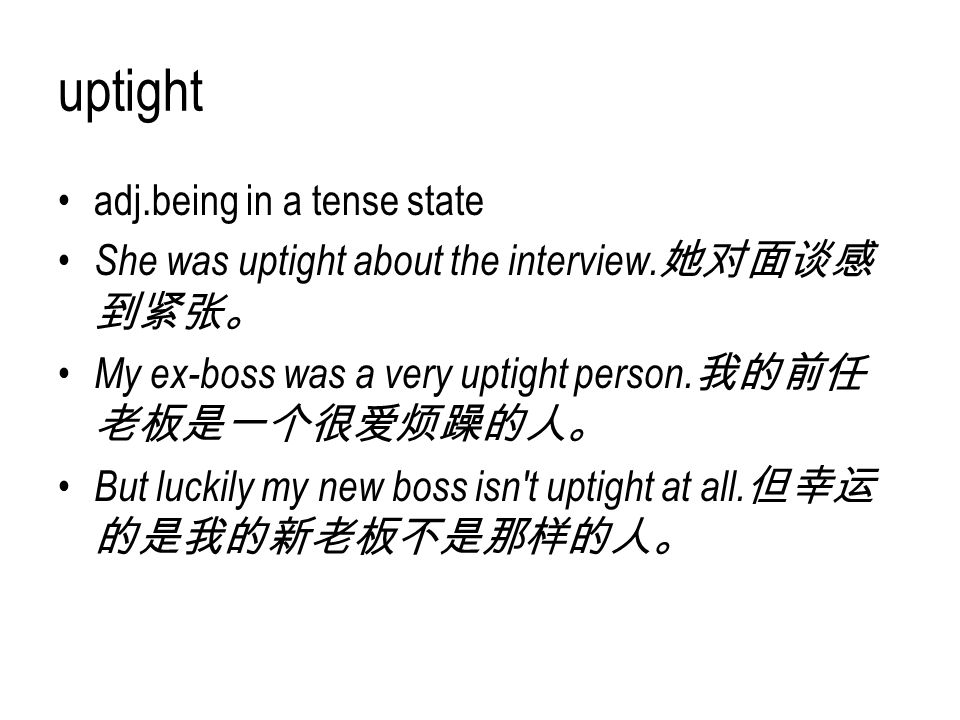 uptight adj.being in a tense state She was uptight about the interview. 她对面谈感 到紧张。 My ex-boss was a very uptight person. 我的前任 老板是一个很爱烦躁的人。 But luckily