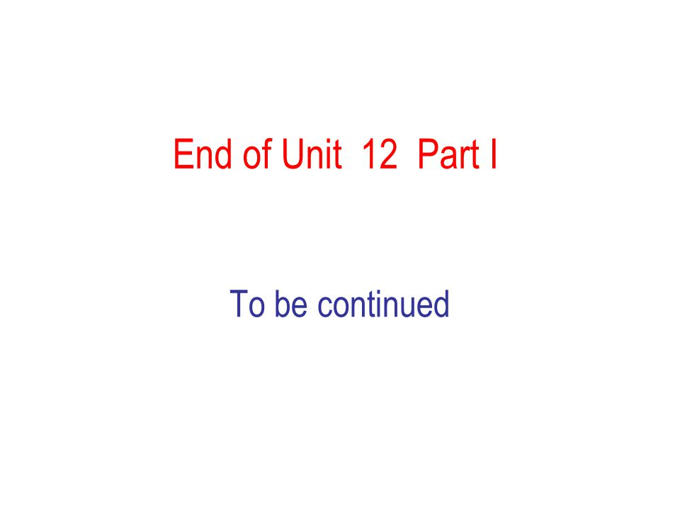 End of Unit 12 Part I To be continued