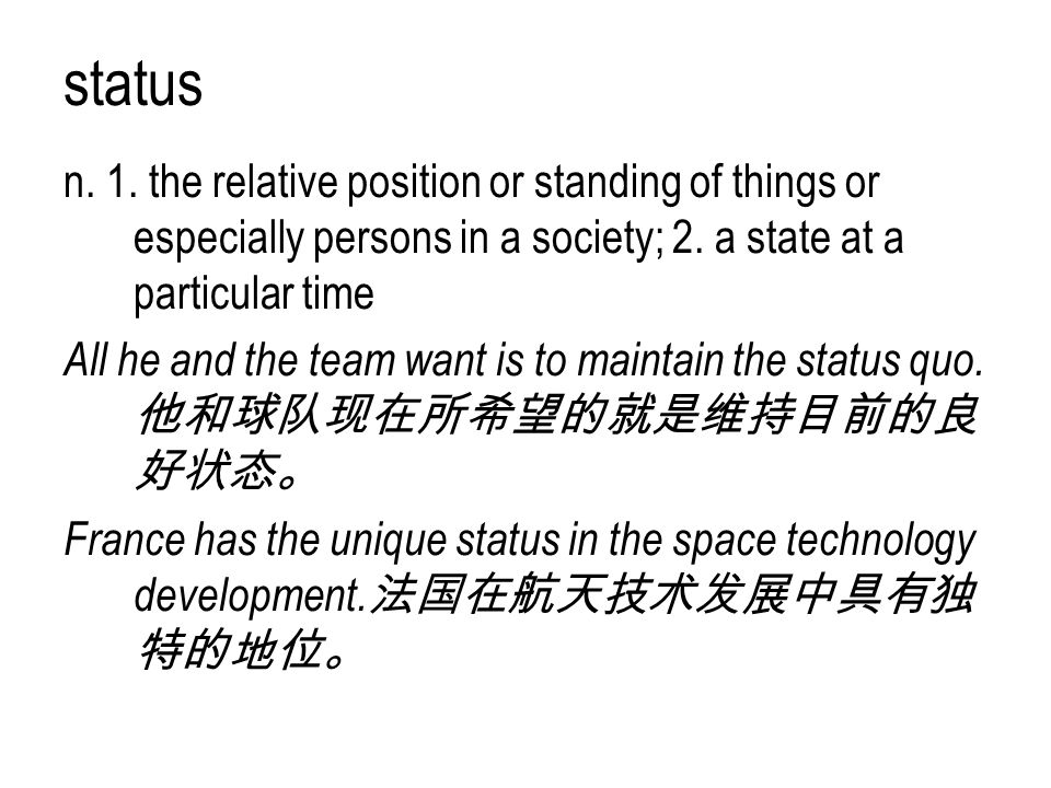 status n. 1. the relative position or standing of things or especially persons in a society; 2. a state at a particular time All he and the team want