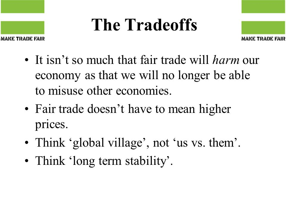 The Tradeoffs It isn't so much that fair trade will harm our economy as that we will no longer be able to misuse other economies.