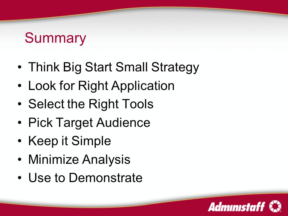 Summary Think Big Start Small Strategy Look for Right Application Select the Right Tools Pick Target Audience Keep it Simple Minimize Analysis Use to Demonstrate